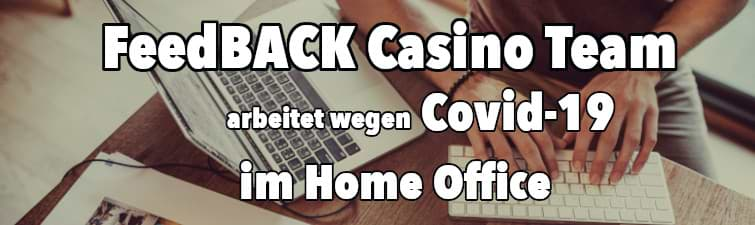 FeedBACK Casino Team arbeitet wegen Covid-19 im Home Office